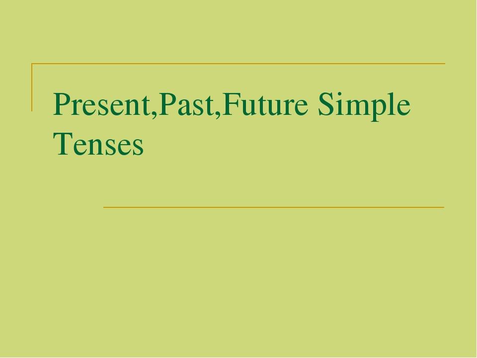 Present,Past,Future Simple Tenses