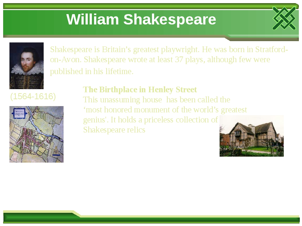 William Shakespeare Shakespeare is Britain's greatest playwright. He was born in Stratford-on-Avon. Shakespeare wrote at least 37 plays, although f...