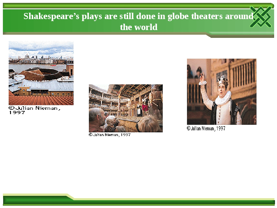 Shakespeare's plays are still done in globe theaters around the world