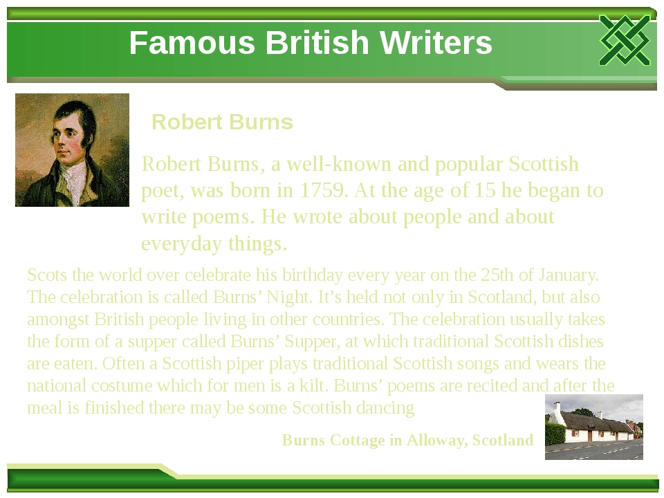 Famous British Writers Robert Burns Robert Burns, a well-known and popular Scottish poet, was born in 1759. At the age of 15 he began to write poem...