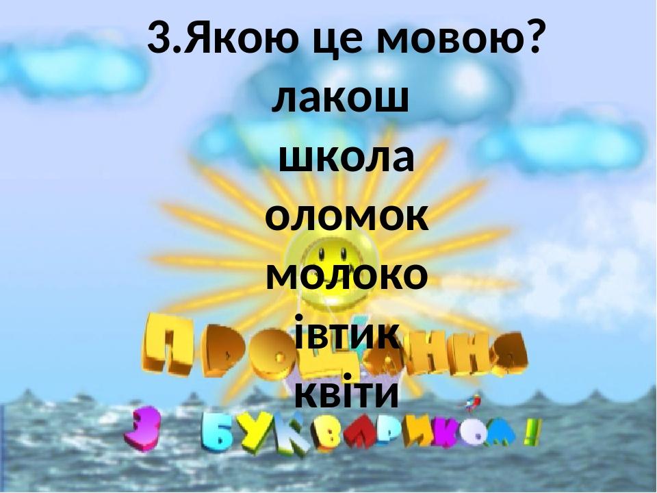 3.Якою це мовою? лакош школа оломок молоко івтик квіти