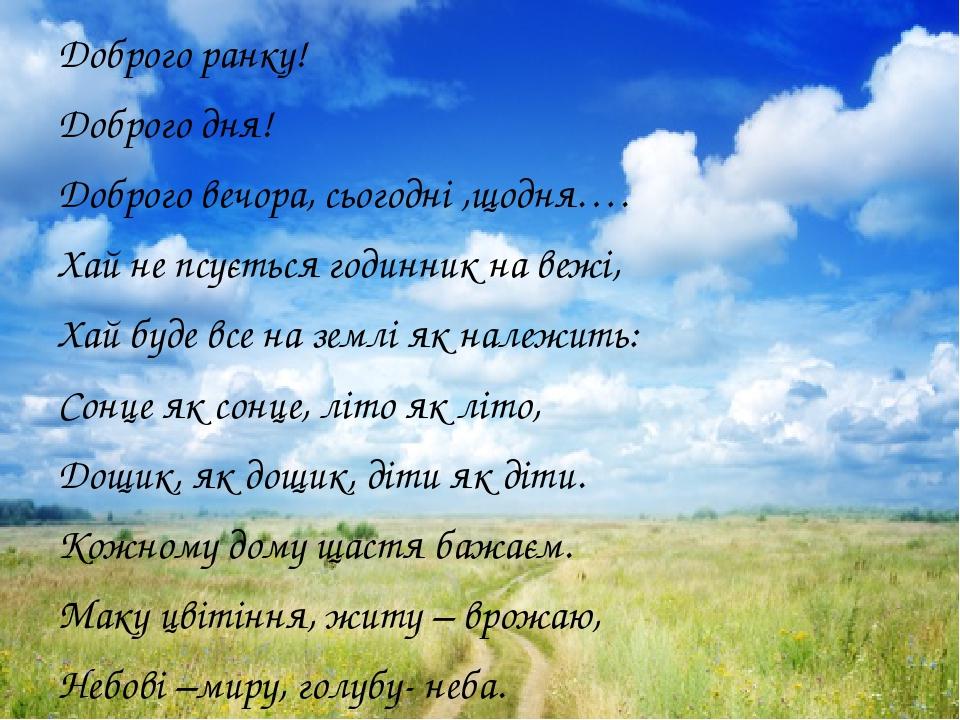 Доброго ранку! Доброго дня! Доброго вечора, сьогодні ,щодня…. Хай не псується годинник на вежі, Хай буде все на землі як належить: Сонце як сонце, ...