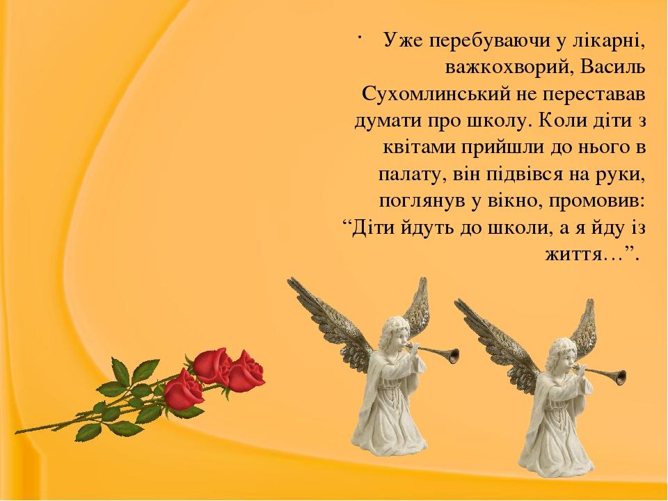 Уже перебуваючи у лікарні, важкохворий, Василь Сухомлинський не переставав думати про школу. Коли діти з квітами прийшли до нього в палату, він під...
