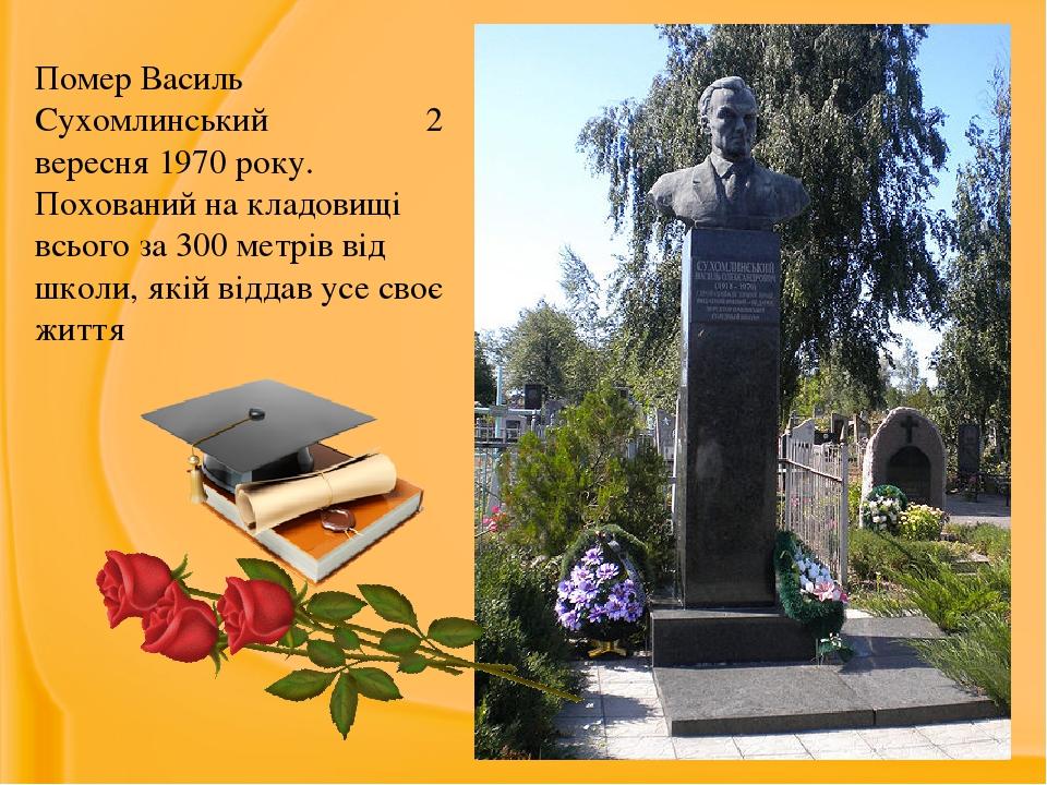 Помер Василь Сухомлинський 2 вересня 1970 року. Похований на кладовищі всього за 300 метрів від школи, якій віддав усе своє життя