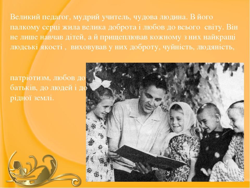 Великий педагог, мудрий учитель, чудова людина. В його палкому серці жила велика доброта і любов до всього світу. Він не лише навчав дітей, а й при...