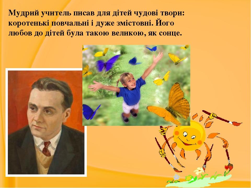 Мудрий учитель писав для дітей чудові твори: коротенькі повчальні і дуже змістовні. Його любов до дітей була такою великою, як сонце.
