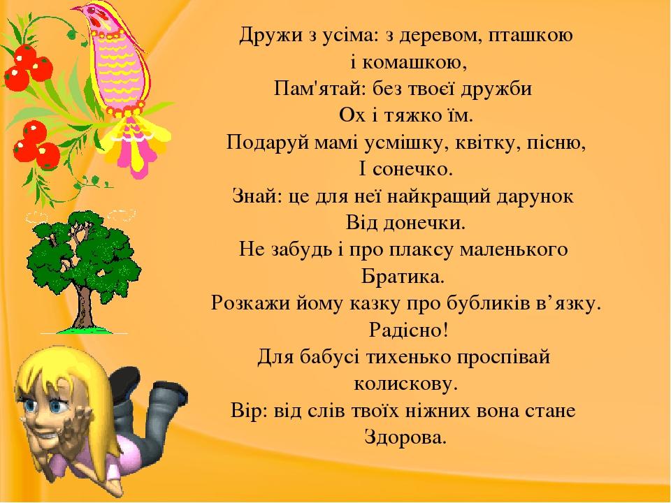 Дружи з усіма: з деревом, пташкою і комашкою, Пам'ятай: без твоєї дружби Ох і тяжко їм. Подаруй мамі усмішку, квітку, пісню, І сонечко. Знай: це дл...