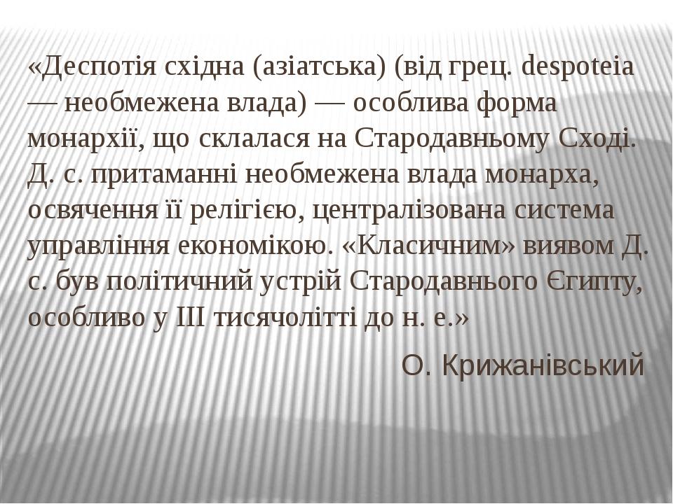 «Деспотія східна (азіатська) (від грец. despoteia — необмежена влада) — особлива форма монархії, що склалася на Стародавньому Сході. Д. с. притаман...