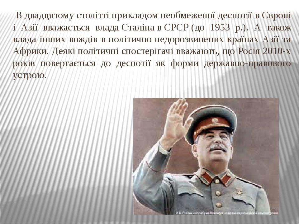 В двадцятому столітті прикладом необмеженої деспотії в Європі і Азії вважається владаСталінавСРСР(до 1953 р.). А також влада інших вождів в пол...