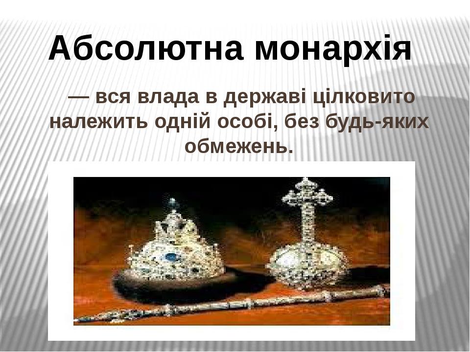 — вся влада в державі цілковито належить одній особі, без будь-яких обмежень. Абсолютна монархія