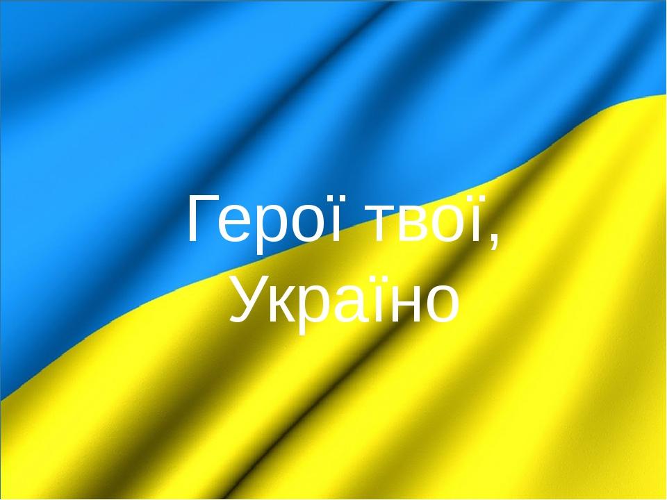 Герої твої, Україно