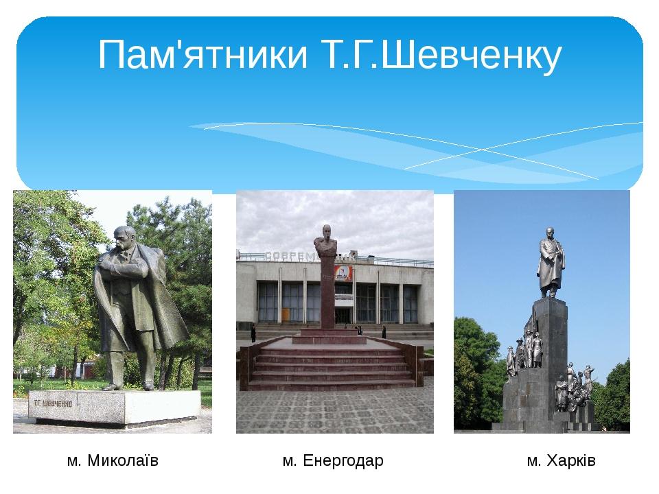Пам'ятники Т.Г.Шевченку м. Миколаїв м. Енергодар м. Харків