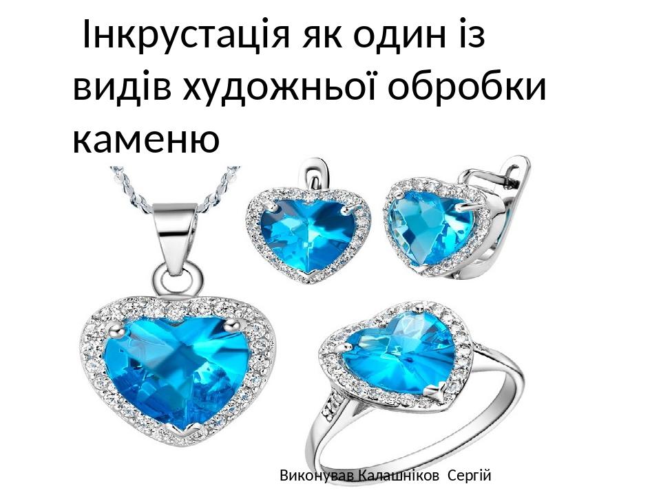 Інкрустація як один із видів художньої обробки каменю Виконував Калашніков Сергій