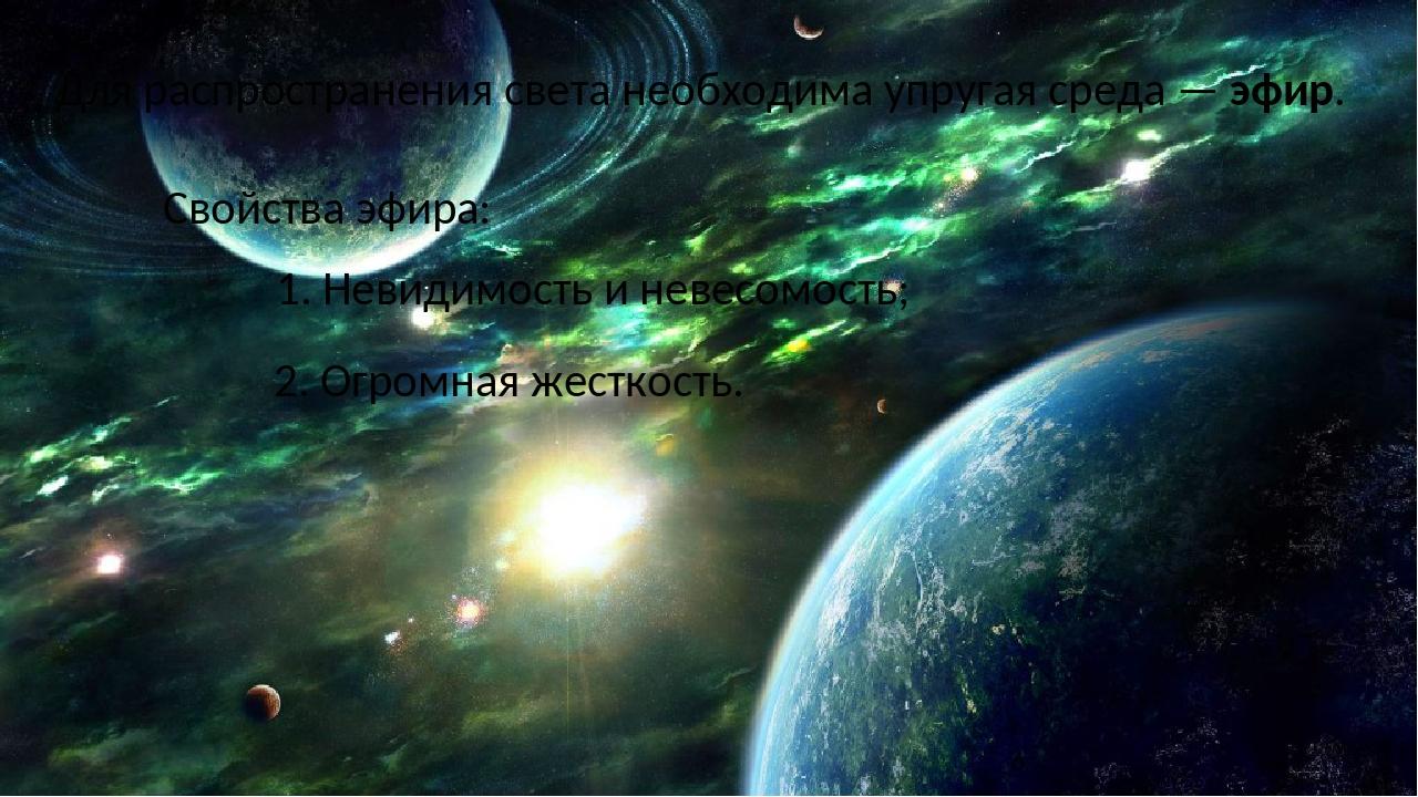 Для распространения света необходима упругая среда — эфир. Свойства эфира: 1. Невидимость и невесомость; 2. Огромная жесткость.