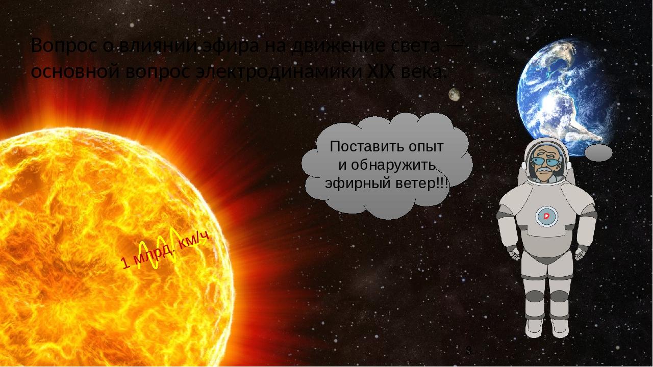Вопрос о влиянии эфира на движение света — основной вопрос электродинамики XIX века. 1 млрд. км/ч Поставить опыт и обнаружить эфирный ветер!!!