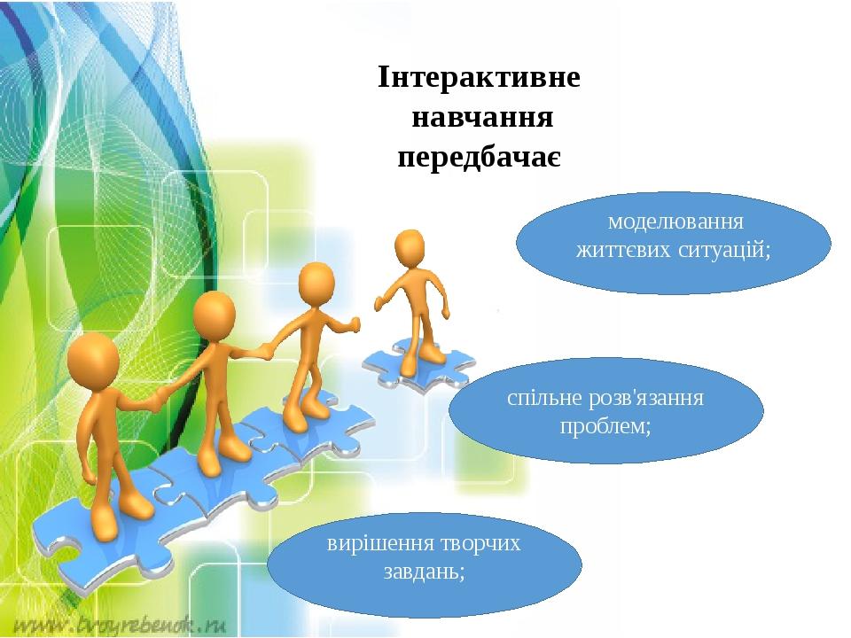 спільне розв'язання проблем; моделювання життєвих ситуацій; вирішення творчих завдань; Інтерактивне навчання передбачає