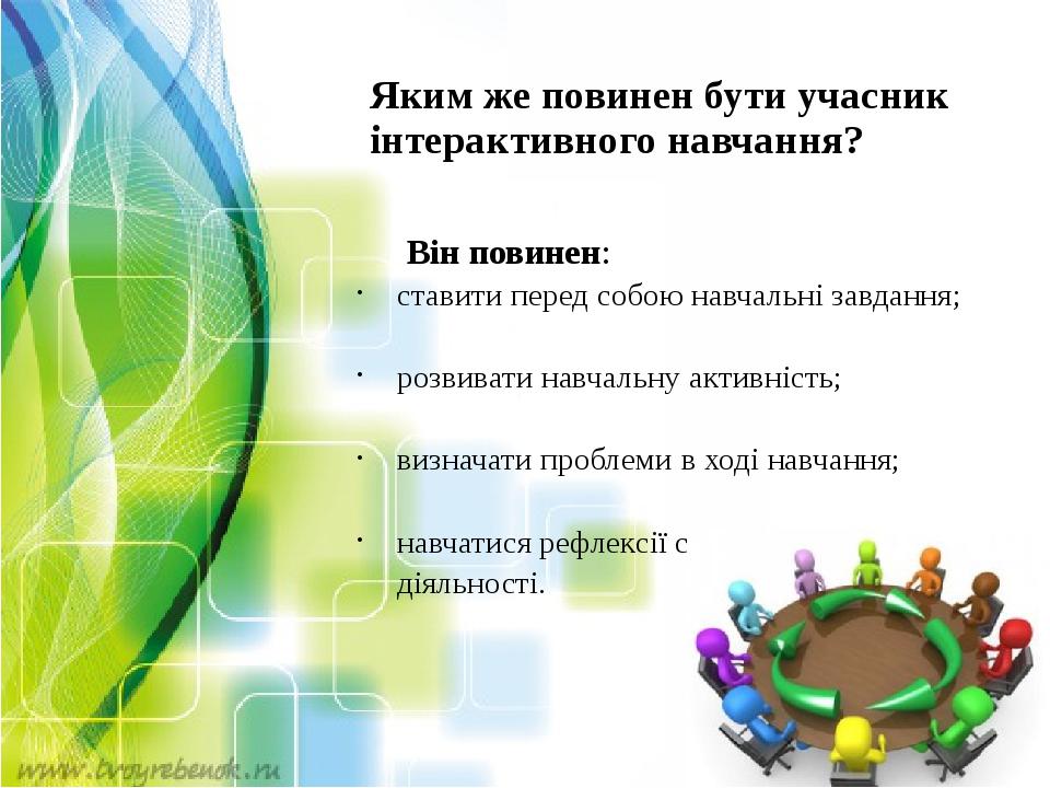 Яким же повинен бути учасник інтерактивного навчання? Він повинен: ставити перед собою навчальні завдання; розвивати навчальну активність...