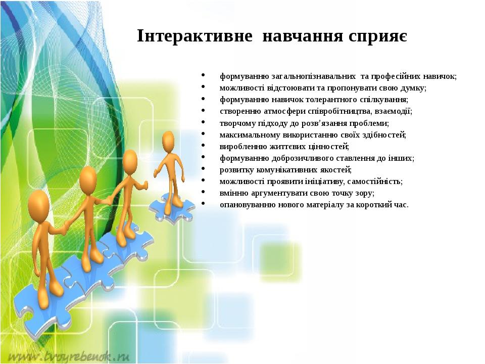 Інтерактивне навчання сприяє формуванню загальнопізнавальних та професійних навичок; можливості відстоювати та пропонувати свою думку; формуванню н...
