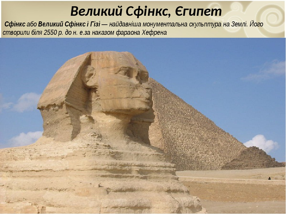 Великий Сфінкс, Єгипет СфінксабоВеликий Сфінкс і Гізі— найдавніша монументальна скульптуранаЗемлі. Його створили біля 2550р. до н.е.за нака...