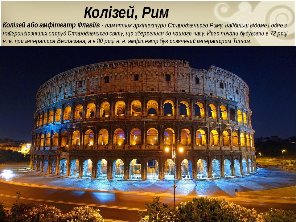Колізей, Рим Колізей або амфітеатр Флавіїв - пам'ятник архітектури Стародавнього Риму, найбільш відоме і одне з найграндіозніших споруд Стародавньо...