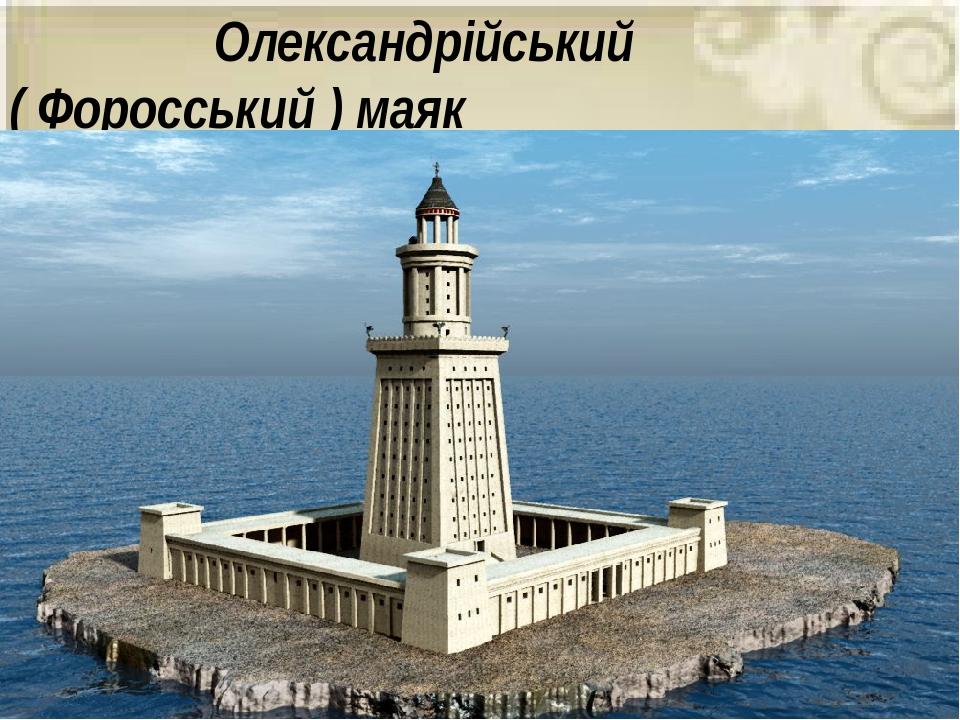 Олександрійський ( Форосський ) маяк Він був споруджений 283 року до н.е. за Олександра Македонського від тогочасної столиці Єгипту – Олександрії. ...