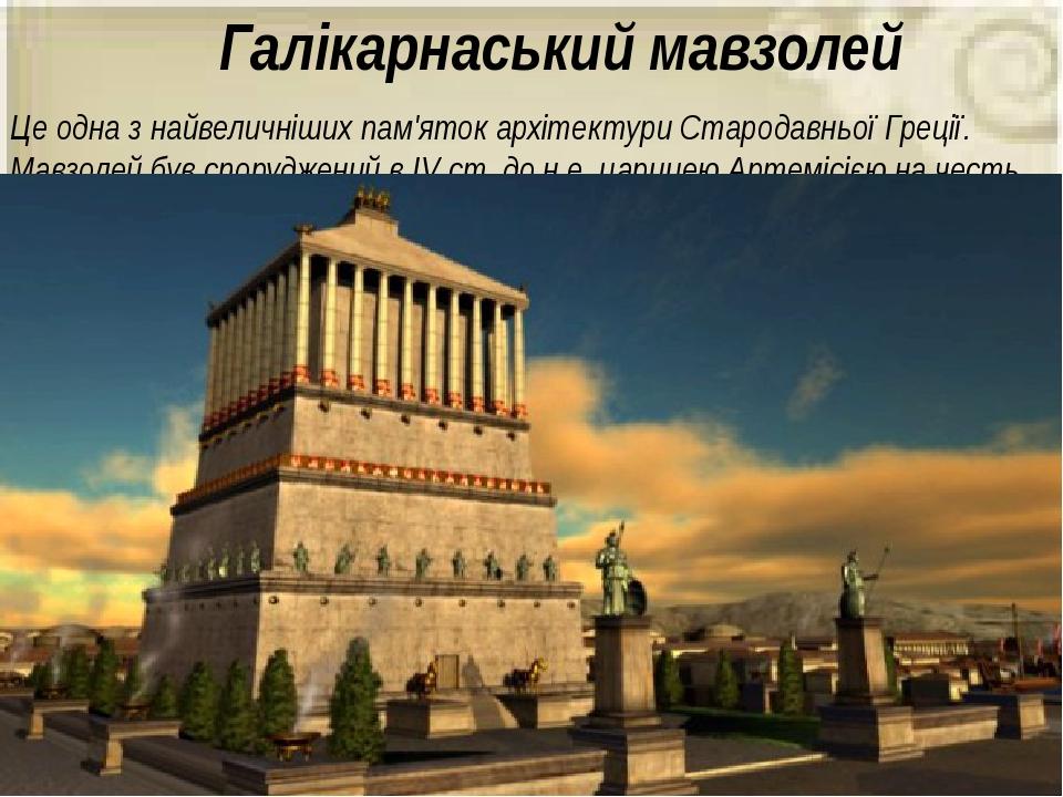 Галікарнаський мавзолей Це одна з найвеличніших пам'яток архітектури Стародавньої Греції. Мавзолей був споруджений в IV ст. до н.е. царицею Артеміс...
