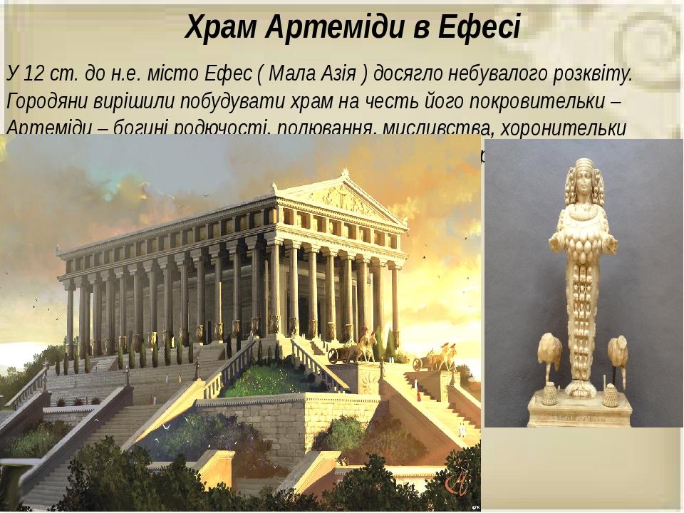 Храм Артеміди в Ефесі У 12 ст. до н.е. місто Ефес ( Мала Азія ) досягло небувалого розквіту. Городяни вирішили побудувати храм на честь його покров...