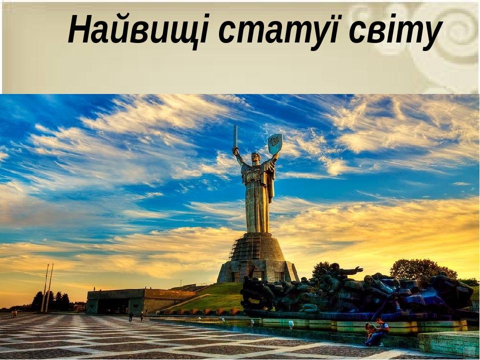 Батьківщина-мати, Київ Побудована у 1981 році Найвищі статуї світу