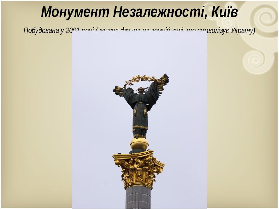 Монумент Незалежності, Київ Побудована у 2001 році ( жіноча фігура на земній кулі, що символізує Україну)