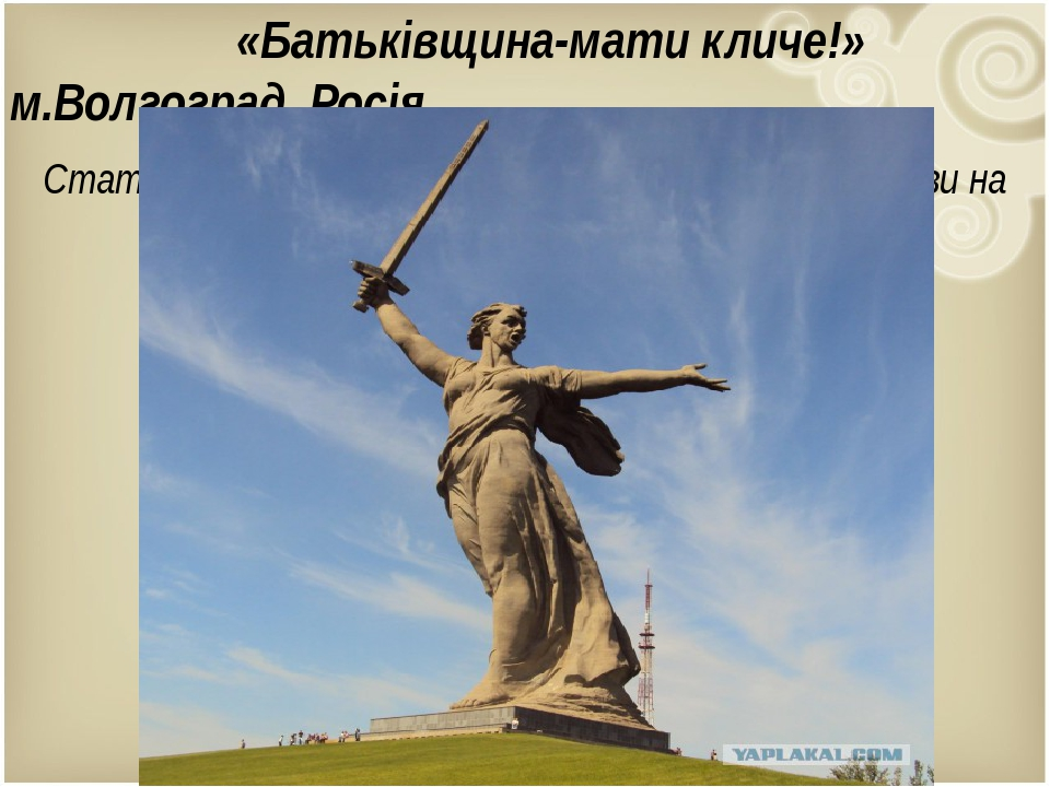 «Батьківщина-мати кличе!» м.Волгоград, Росія Статуя присвячується героям Сталінградської битви на Мамаєвому купгані. Побудована у 1967 році