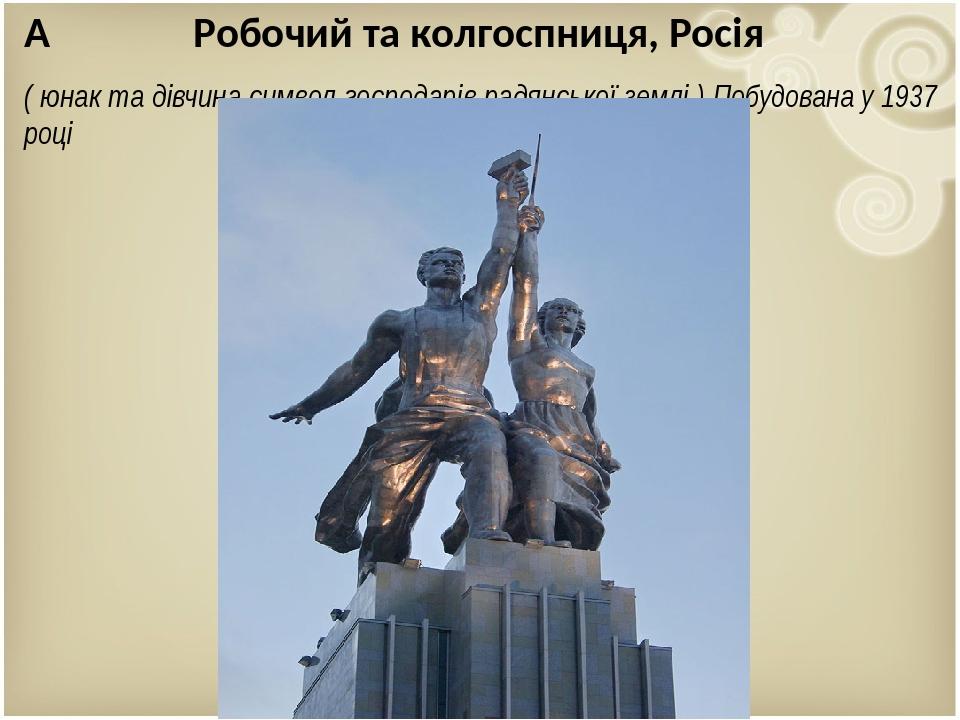 Робочий та колгоспниця, Росія ( юнак та дівчина символ господарів радянської землі ) Побудована у 1937 році