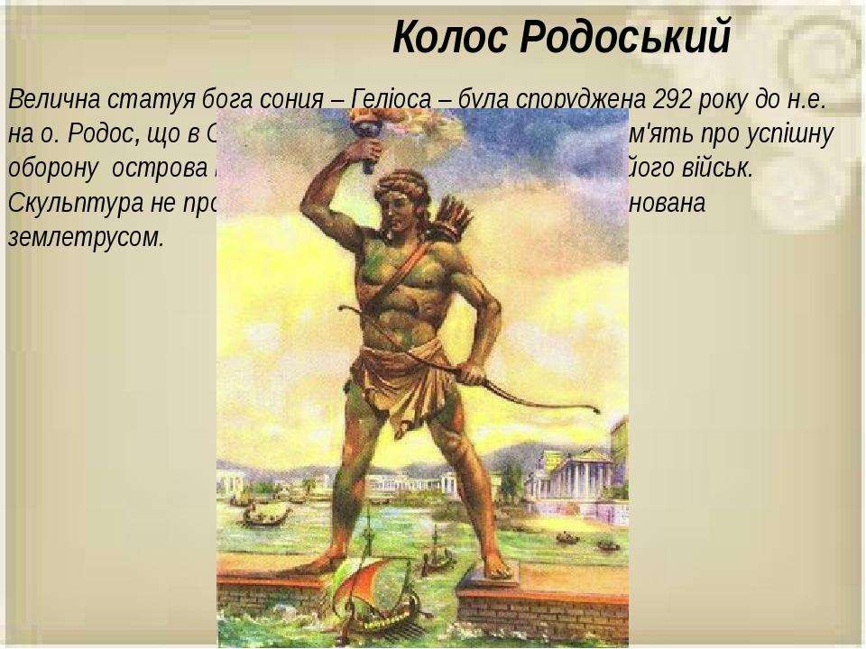 Колос Родоський Велична статуя бога сонця – Геліоса – була споруджена 292 року до н.е. на о. Родос, що в Середземному морі.Її побудували в пам'ять ...