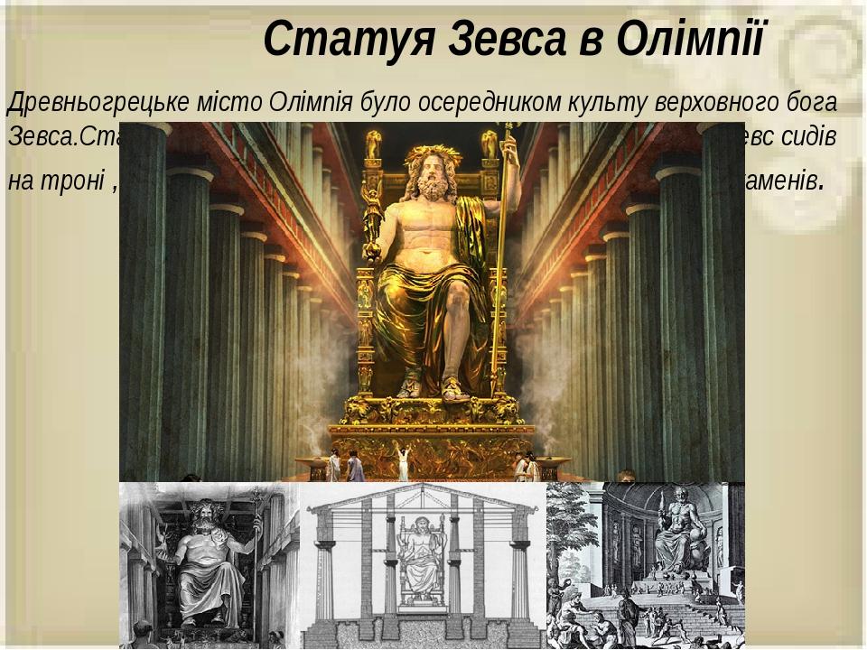 Статуя Зевса в Олімпії Древньогрецьке місто Олімпія було осередником культу верховного бога Зевса.Статуя Зевса була зведена у 6-7 ст. до н.е. Велич...
