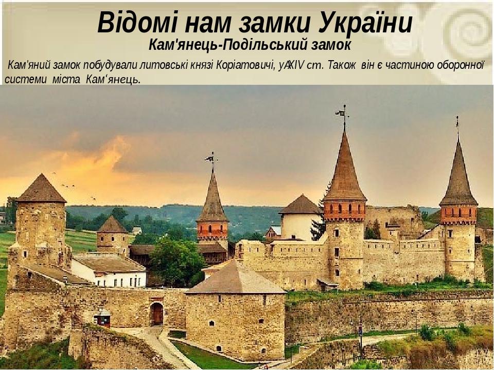 Відомі нам замки України Кам'яний замок побудували литовські князі Коріатовичі, уXIV ст. Також він є частиною оборонної системи міста Кам'янець. К...