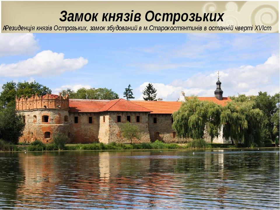 Замок князів Острозьких Резиденціякнязів Острозьких, замок збудований в м.Старокостянтинівв останній чвертіXVIст