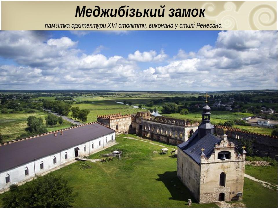 Меджибізький замок пам'ятка архітектуриXVI століття, виконана у стиліРенесанс.