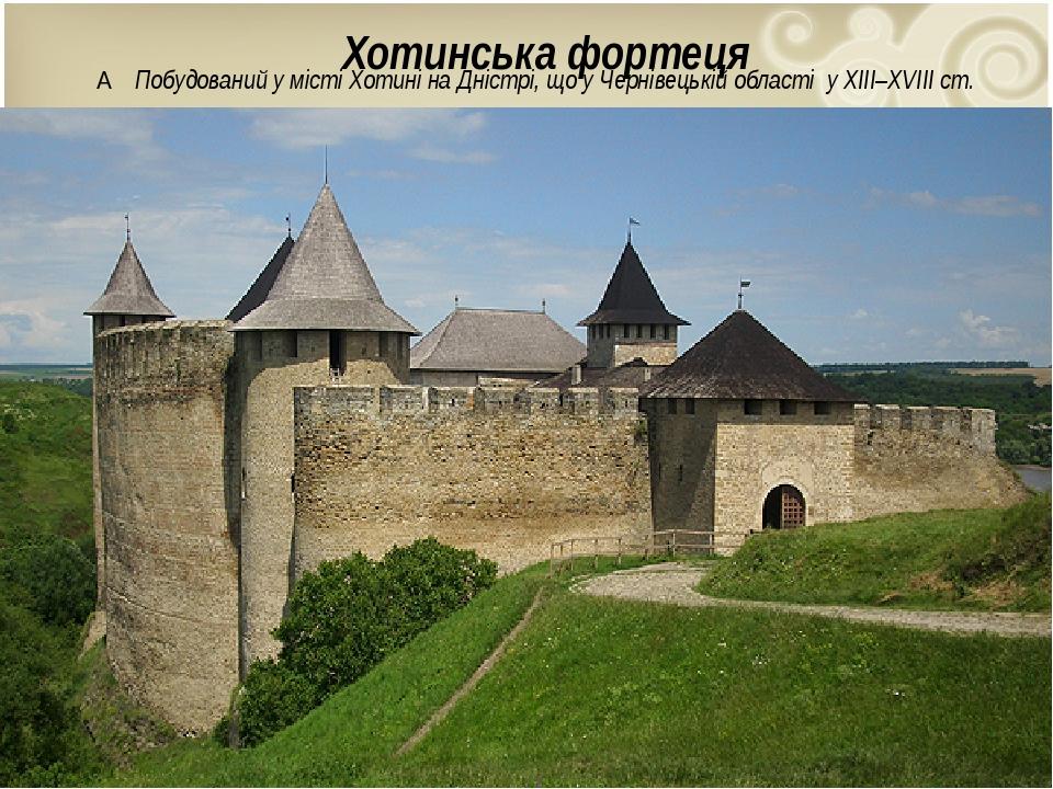 Хотинська фортеця  Побудований у містіХотиніна Дністрі, що уЧернівецькій області у XIII–XVIIIст.