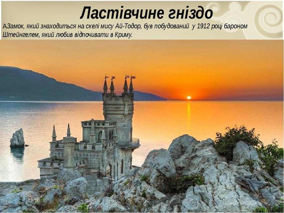 Ластівчине гніздо  Замок, який знаходиться на скелі мису Ай-Тодор, був побудований у 1912 році бароном Штейнгелем, який любив відпочивати в Криму.