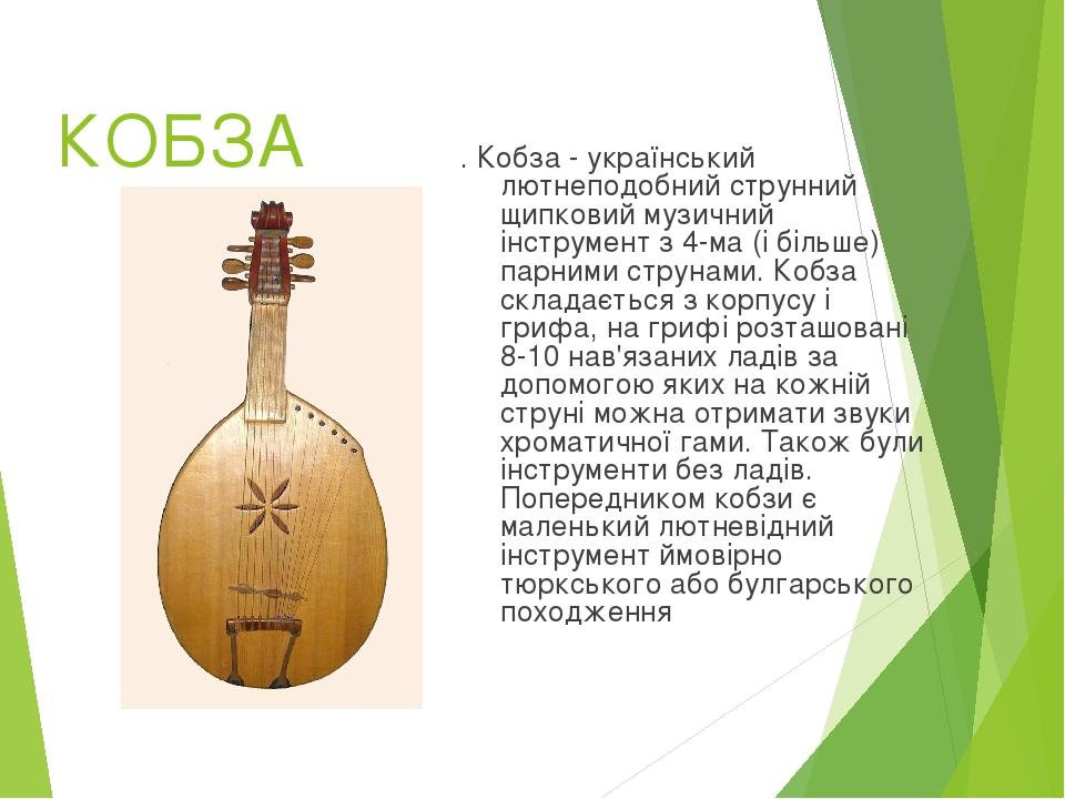 КОБЗА . Кобза - український лютнеподобний струнний щипковий музичний інструмент з 4-ма (і більше) парними струнами. Кобза складається з корпусу і г...