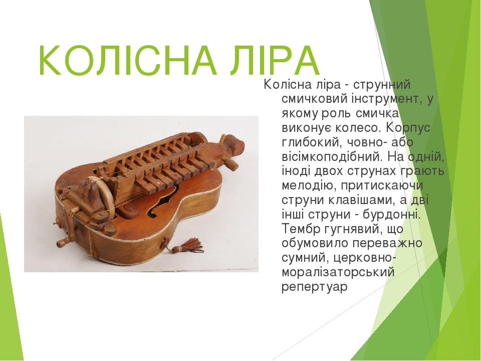 КОЛІСНА ЛІРА Колісна ліра - струнний смичковий інструмент, у якому роль смичка виконує колесо. Корпус глибокий, човно- або вісімкоподібний. На одні...