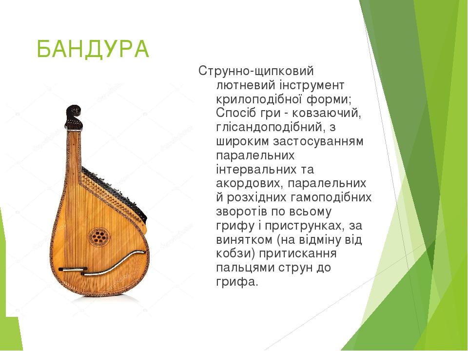 БАНДУРА Струнно-щипковий лютневий інструмент крилоподібної форми; Спосіб гри - ковзаючий, глісандоподібний, з широким застосуванням паралельних інт...