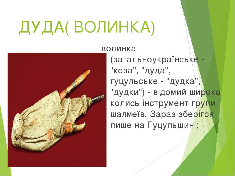 """ДУДА( ВОЛИНКА) волинка (загальноукраїнське - """"коза"""", """"дуда"""", гуцульське - """"дудка"""", """"дудки"""") - відомий широко колись інструмент групи шалмеїв. Зараз..."""
