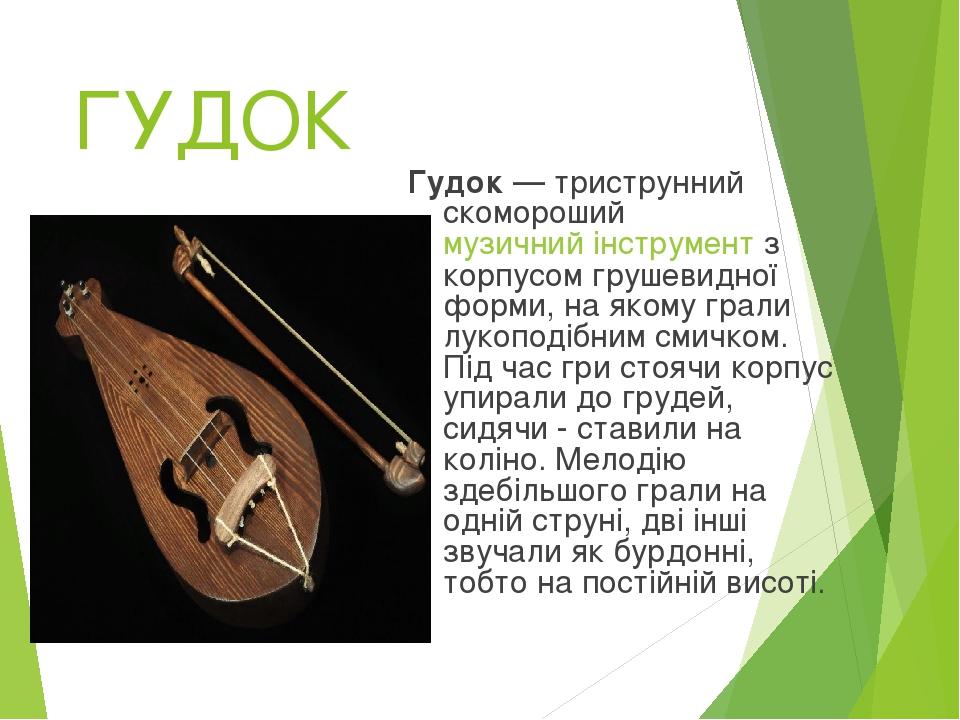 ГУДОК Гудок — триструнний скомороший музичний інструмент з корпусом грушевидної форми, на якому грали лукоподібним смичком. Під час гри стоячи корп...