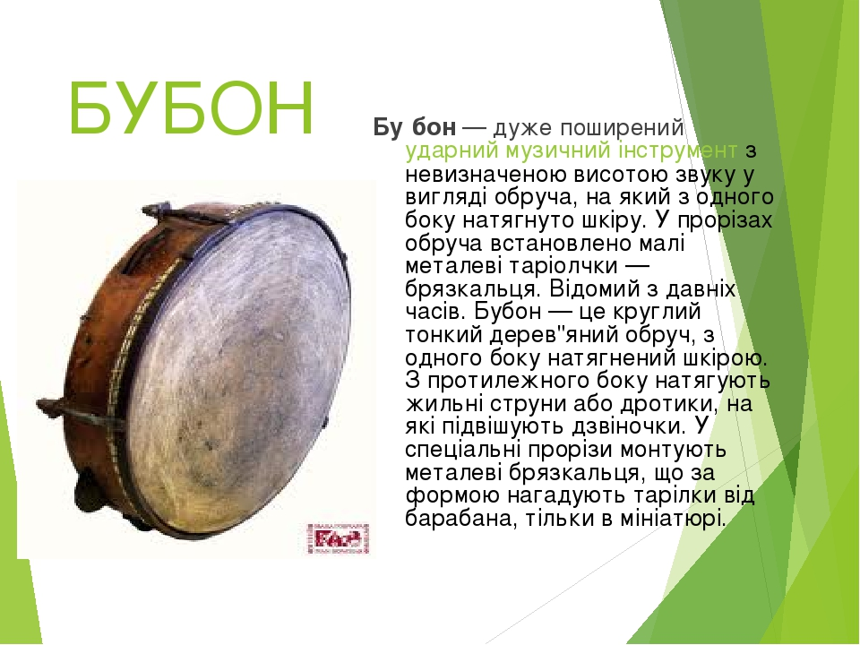 БУБОН Бу́бон— дуже поширений ударний музичний інструмент з невизначеною висотою звуку у вигляді обруча, на який з одного боку натягнуто шкіру. У п...