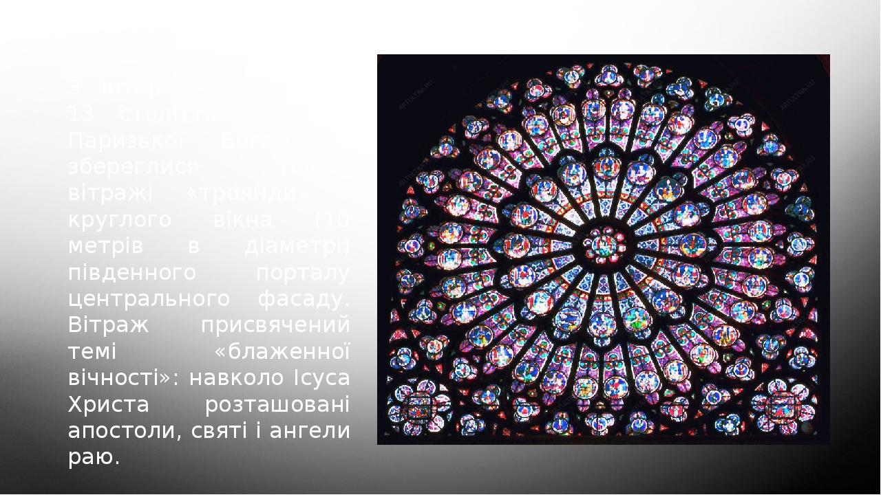 З інтер'єрних прикрас 13 століття в соборі Паризької Богоматері збереглися тільки вітражі «троянди» - круглого вікна (10 метрів в діаметрі) південн...