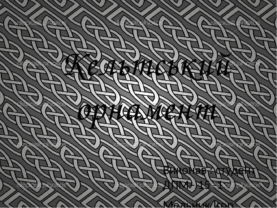 Кельтський орнамент Виконав : студент ДПМ– 15 -1 Мельник Ігор