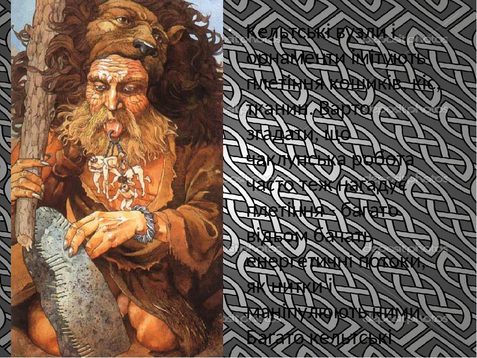 Кельтські вузли і орнаменти імітують плетіння кошиків, кіс, тканин. Варто згадати, що чаклунська робота часто теж нагадує плетіння - багато відьом ...