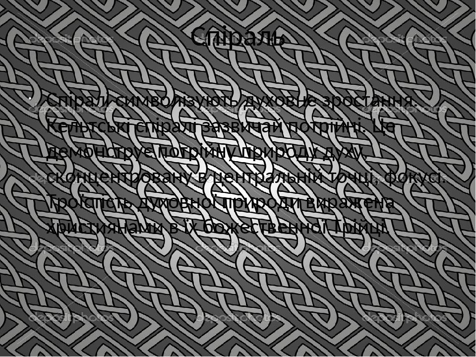 Спіраль Спіралі символізують духовне зростання. Кельтські спіралі зазвичай потрійні. Це демонструє потрійну природу духу, сконцентровану в централь...