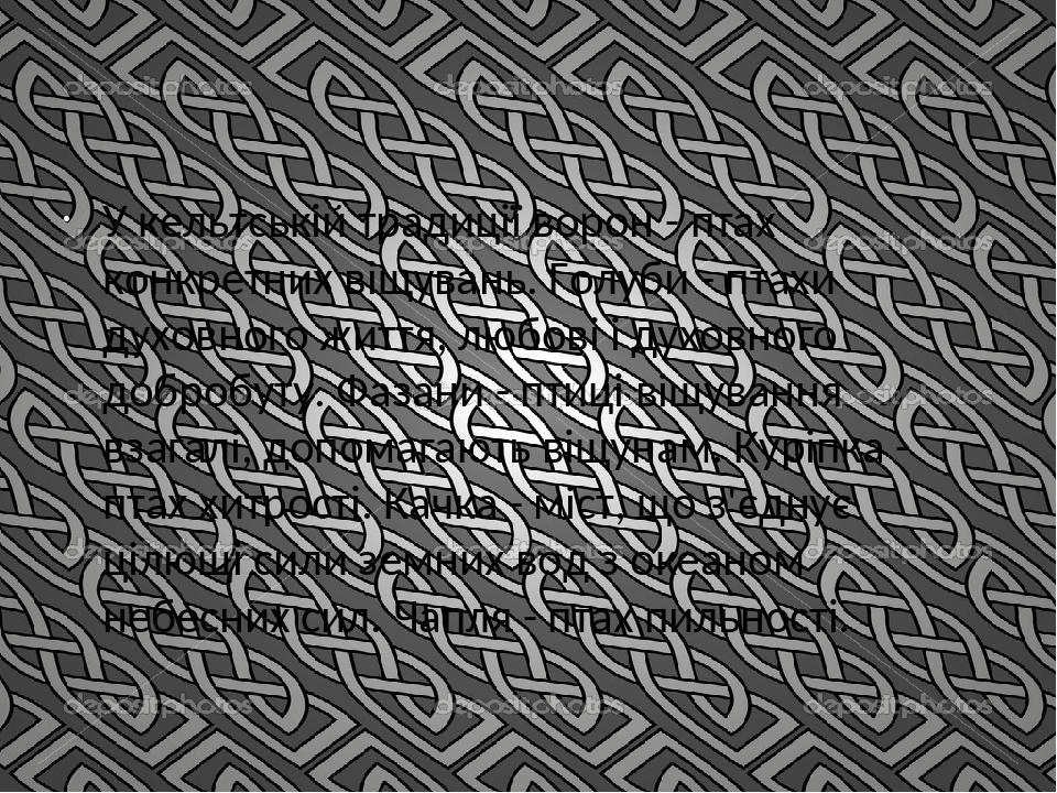 У кельтській традиції ворон - птах конкретних віщувань. Голуби - птахи духовного життя, любові і духовного добробуту. Фазани - птиці віщування взаг...
