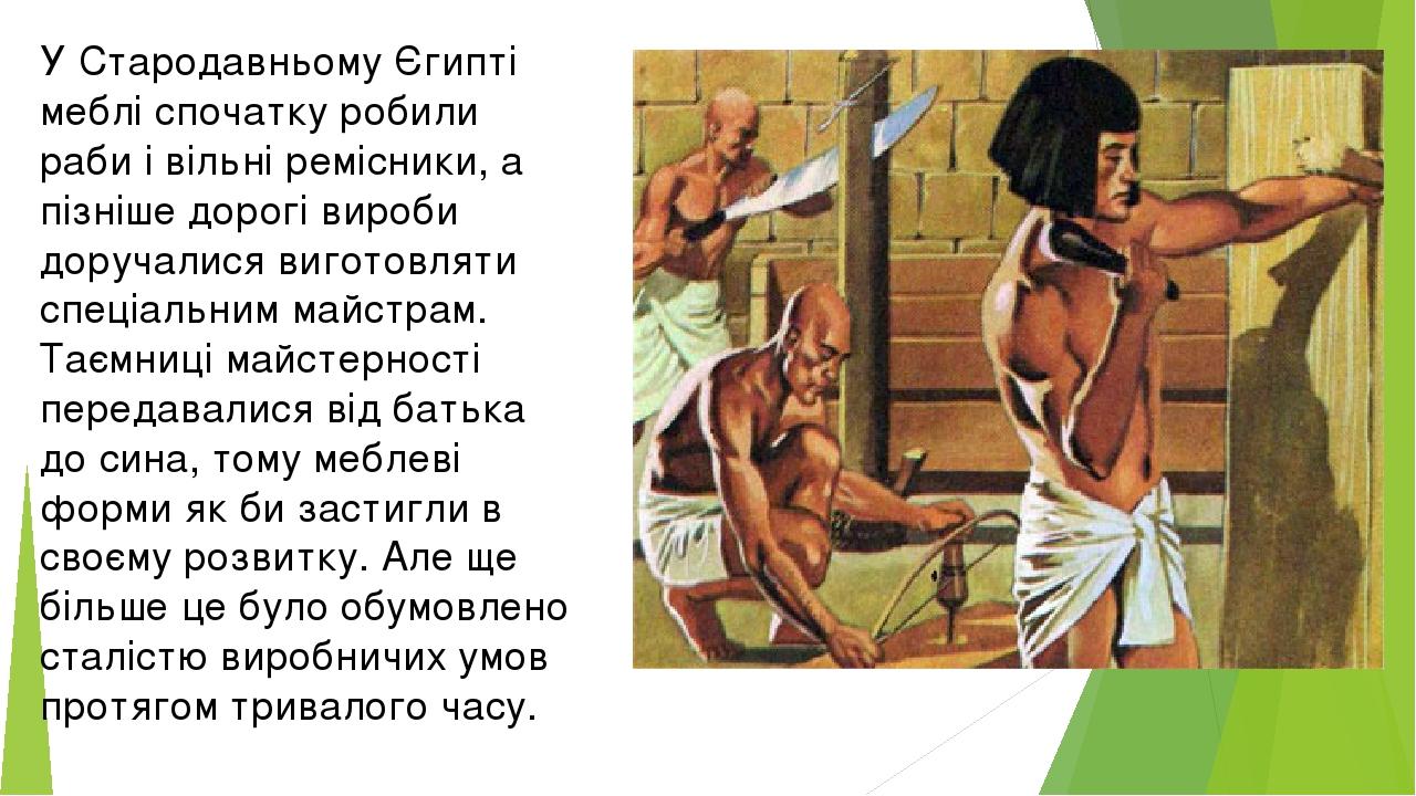 У Стародавньому Єгипті меблі спочатку робили раби і вільні ремісники, а пізніше дорогі вироби доручалися виготовляти спеціальним майстрам. Таємниці...